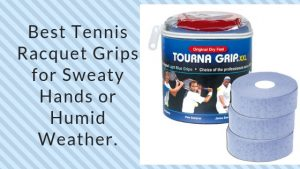 Best Tennis Racquet Grips for Sweaty Hands or Humid Weather.